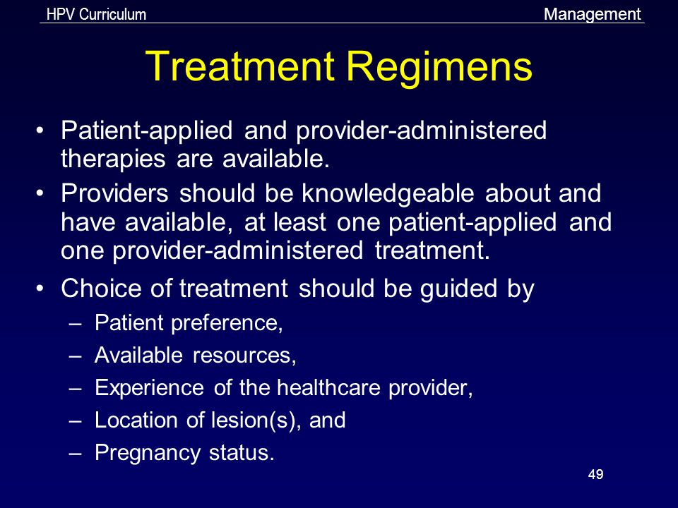 HPV Curriculum 49 Treatment Regimens Patient-applied and provider-administered therapies are available. Providers should be knowledgeable about and ha