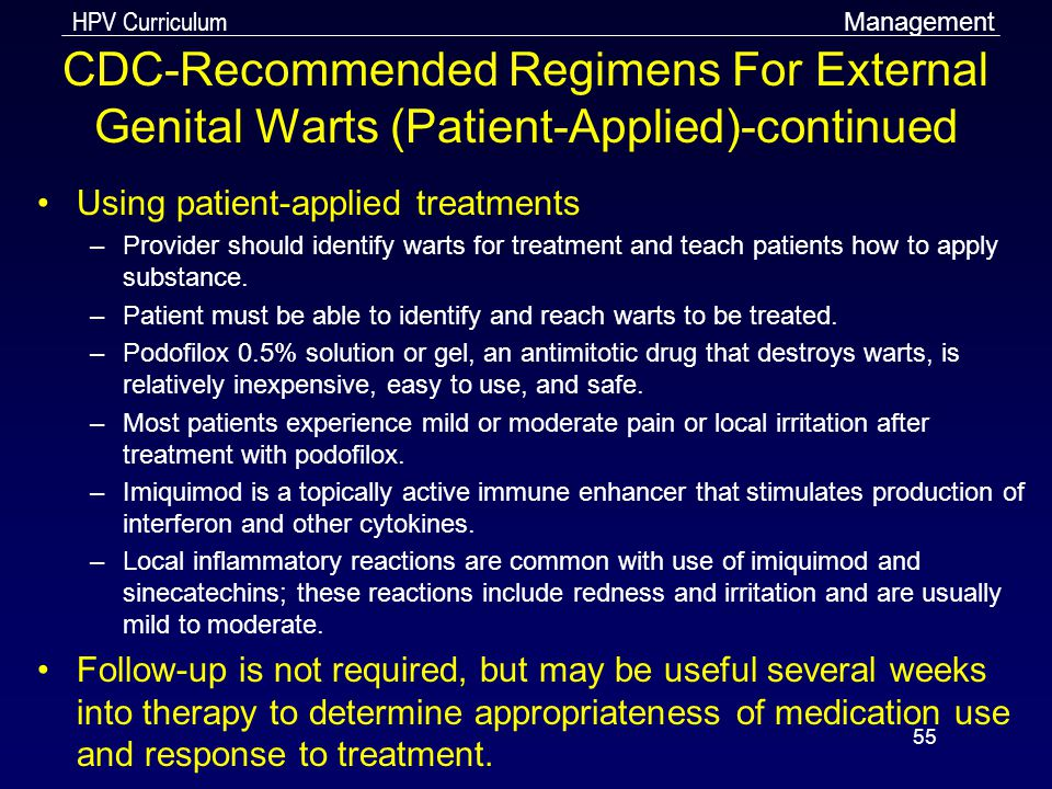 HPV Curriculum 55 CDC-Recommended Regimens For External Genital Warts (Patient-Applied)-continued Using patient-applied treatments –Provider should id