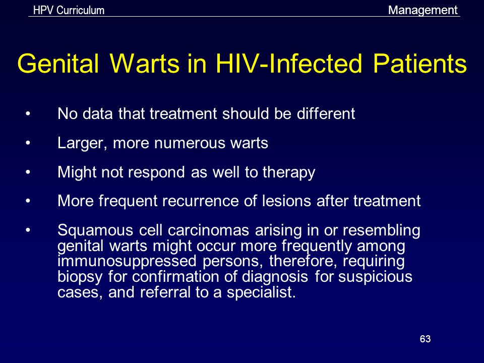HPV Curriculum 63 Genital Warts in HIV-Infected Patients No data that treatment should be different Larger, more numerous warts Might not respond as w