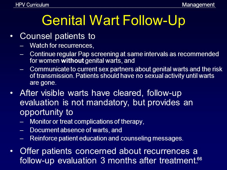 HPV Curriculum 66 Genital Wart Follow-Up Counsel patients to –Watch for recurrences, –Continue regular Pap screening at same intervals as recommended