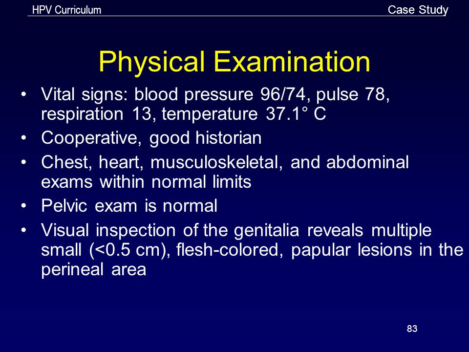 HPV Curriculum 83 Physical Examination Vital signs: blood pressure 96/74, pulse 78, respiration 13, temperature 37.1° C Cooperative, good historian Ch