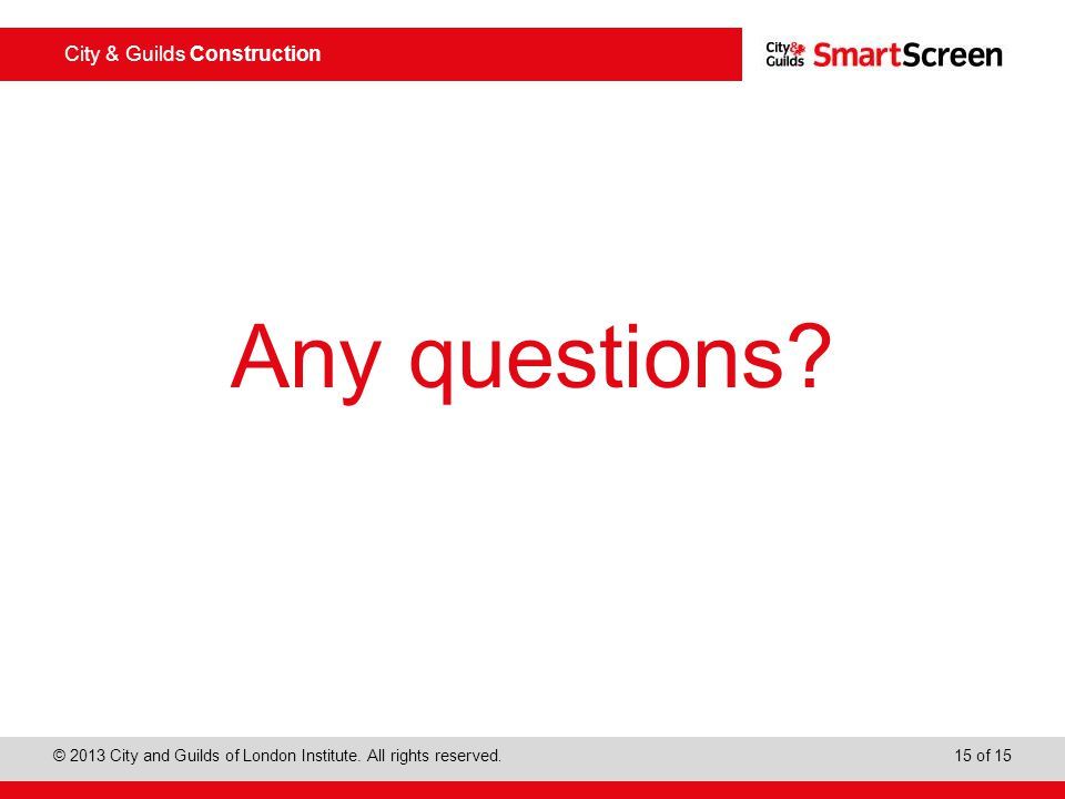 City & Guilds Construction © 2013 City and Guilds of London Institute. All rights reserved. 15 of 15 Any questions?