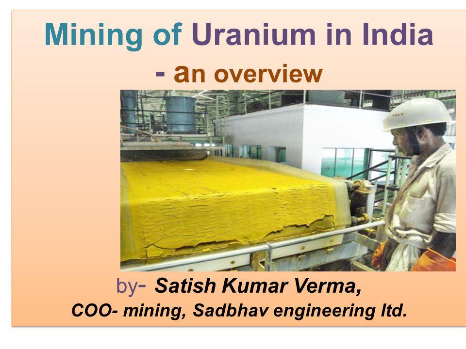 Mining of Uranium in India - a n overview by - Satish Kumar Verma, COO- mining, Sadbhav engineering ltd. Mining of Uranium in India - a n overview by