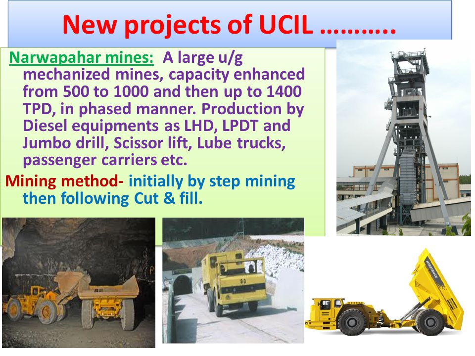 New projects of UCIL ……….. Narwapahar mines: A large u/g mechanized mines, capacity enhanced from 500 to 1000 and then up to 1400 TPD, in phased manne
