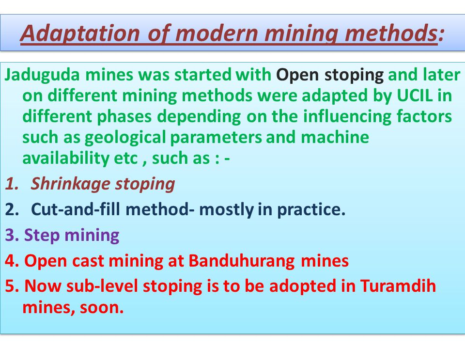 Adaptation of modern mining methods: Jaduguda mines was started with Open stoping and later on different mining methods were adapted by UCIL in differ