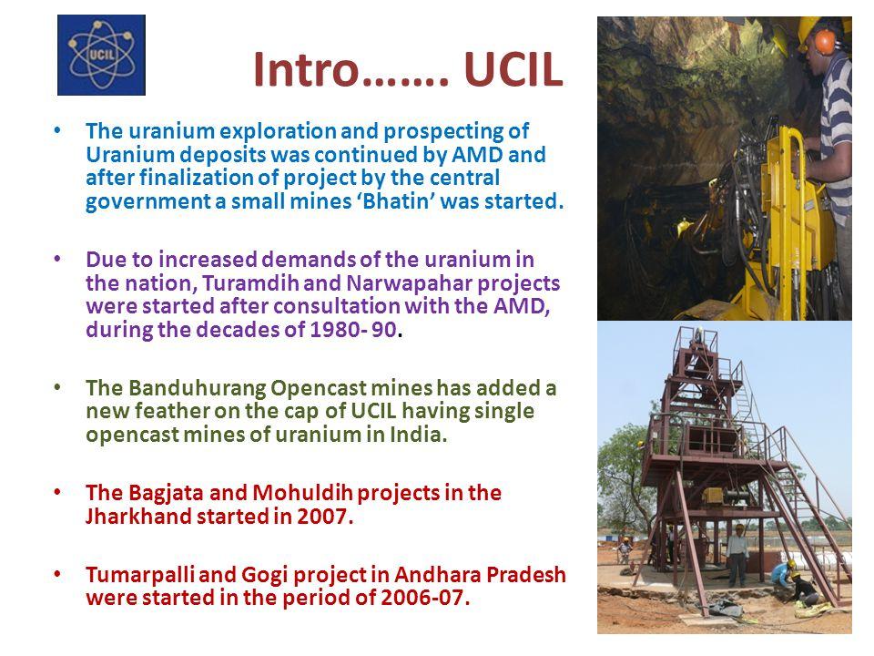 UCIL: TODAY Jharkhand: Operating mines at Jaduguda, Bhatin, Narwapahar, Turamdih, Bagjata, Banduhurang; Mohuldih; Plants at Jaduguda and Turamdih; Andhra Pradesh Mine and plant construction at Tummalapalle; Plan for construction of mine and plant at Lambapur Karnataka Plan for mine and plant construction at Gogi Meghalaya Plan for mine and plant construction at KP M