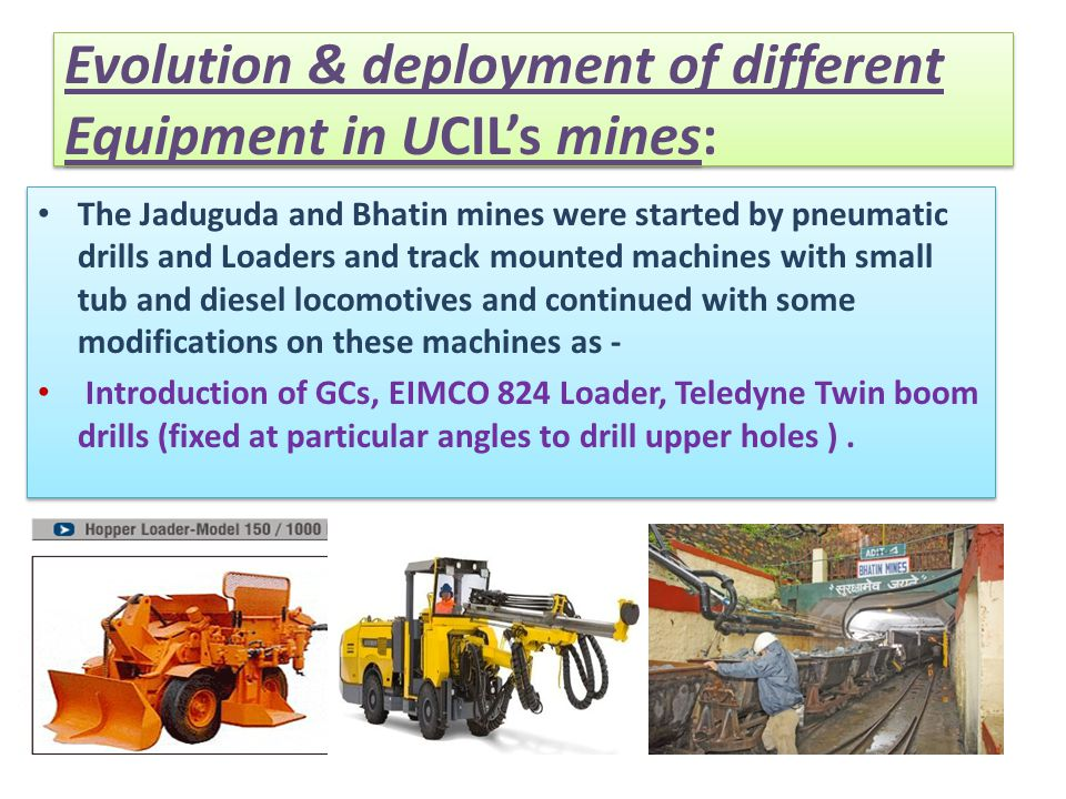 Evolution & deployment of different Equipment in UCIL's mines: The Jaduguda and Bhatin mines were started by pneumatic drills and Loaders and track mo