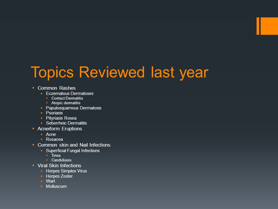 Topics Reviewed last year (continued)  Stings and Bites  Scabies  Lice  Bedbugs  Common Neoplasm  Basal Cell Carcinoma  Actinic Keratosis and Squamous cell carcinoma In situ  Squamous Cell carcinoma  Keratoacanthoma  Malignant Melanoma  Foot and Leg Ulcers  Venous stasis ulcers  Arterial Ulcers  Neuropathic ulcers