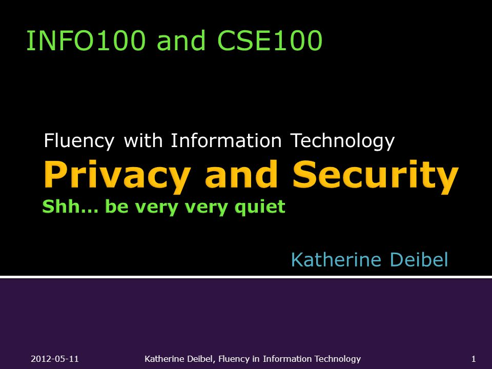 Fluency with Information Technology INFO100 and CSE100 Katherine Deibel 2012-05-11Katherine Deibel, Fluency in Information Technology1