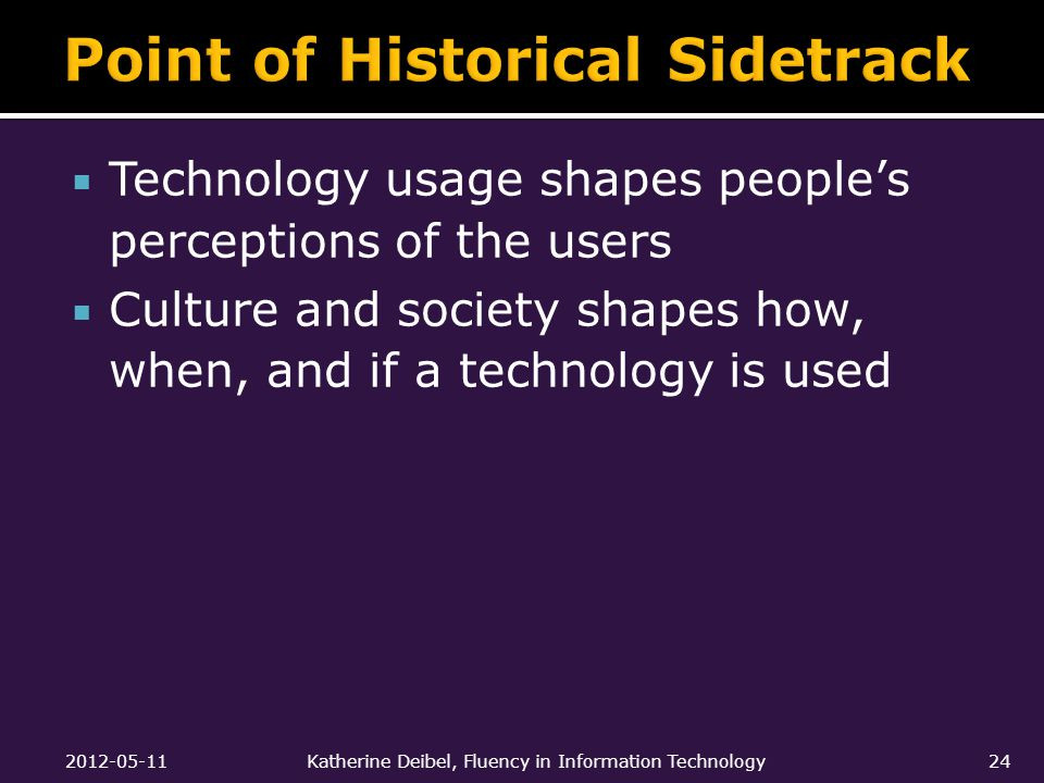  Technology usage shapes people's perceptions of the users  Culture and society shapes how, when, and if a technology is used 2012-05-11Katherine Deibel, Fluency in Information Technology24