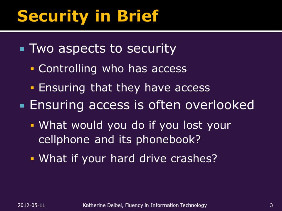  Two aspects to security  Controlling who has access  Ensuring that they have access  Ensuring access is often overlooked  What would you do if you lost your cellphone and its phonebook.