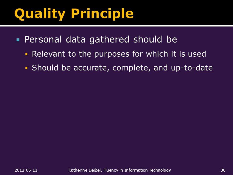  Personal data gathered should be  Relevant to the purposes for which it is used  Should be accurate, complete, and up-to-date 2012-05-11Katherine Deibel, Fluency in Information Technology30