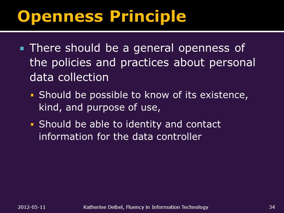  There should be a general openness of the policies and practices about personal data collection  Should be possible to know of its existence, kind, and purpose of use,  Should be able to identity and contact information for the data controller 2012-05-11Katherine Deibel, Fluency in Information Technology34