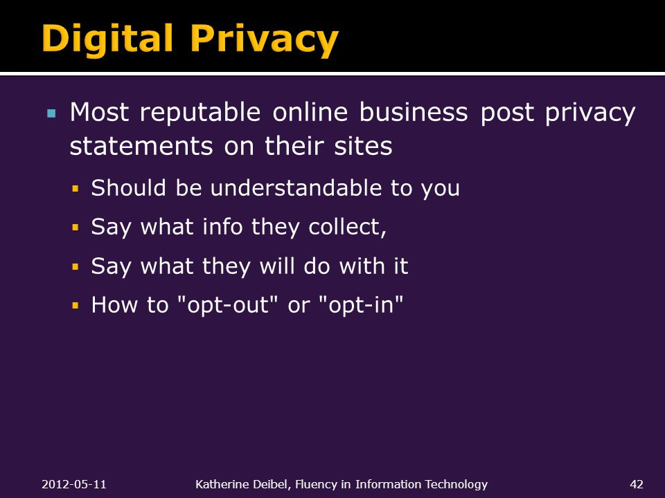  Most reputable online business post privacy statements on their sites  Should be understandable to you  Say what info they collect,  Say what they will do with it  How to opt-out or opt-in 2012-05-11Katherine Deibel, Fluency in Information Technology42