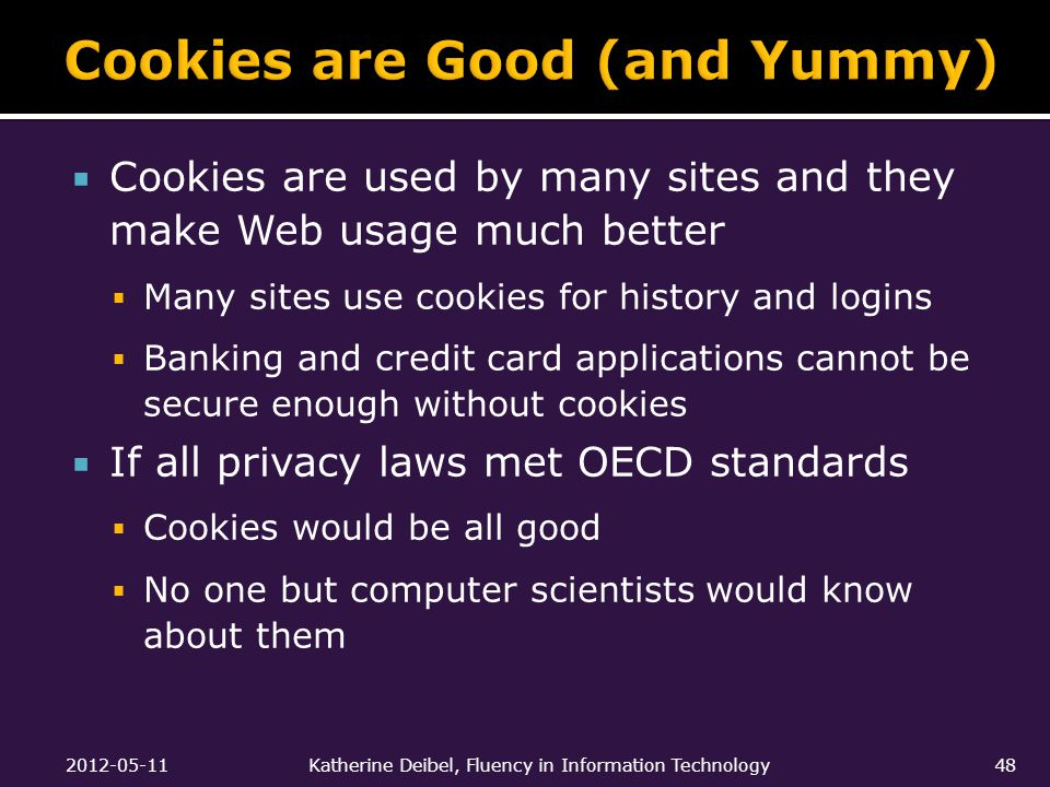  Cookies are used by many sites and they make Web usage much better  Many sites use cookies for history and logins  Banking and credit card applications cannot be secure enough without cookies  If all privacy laws met OECD standards  Cookies would be all good  No one but computer scientists would know about them 2012-05-11Katherine Deibel, Fluency in Information Technology48