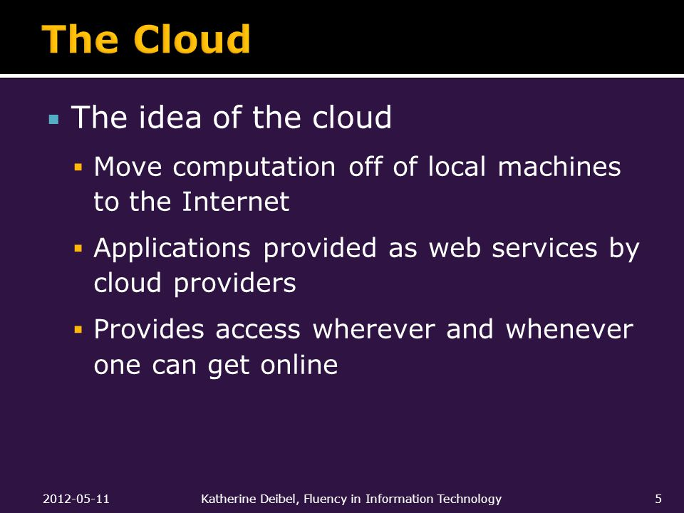  The idea of the cloud  Move computation off of local machines to the Internet  Applications provided as web services by cloud providers  Provides access wherever and whenever one can get online 2012-05-11Katherine Deibel, Fluency in Information Technology5
