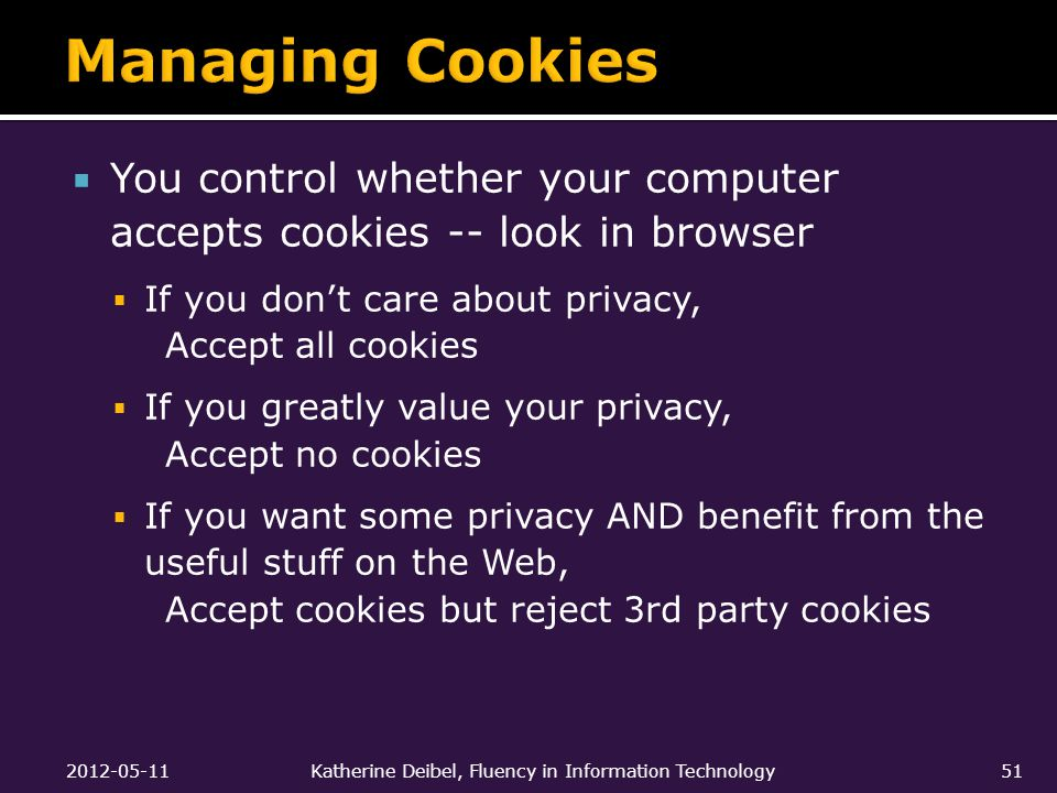  You control whether your computer accepts cookies -- look in browser  If you don't care about privacy, Accept all cookies  If you greatly value your privacy, Accept no cookies  If you want some privacy AND benefit from the useful stuff on the Web, Accept cookies but reject 3rd party cookies 2012-05-11Katherine Deibel, Fluency in Information Technology51
