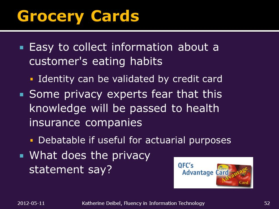  Easy to collect information about a customer s eating habits  Identity can be validated by credit card  Some privacy experts fear that this knowledge will be passed to health insurance companies  Debatable if useful for actuarial purposes  What does the privacy statement say.