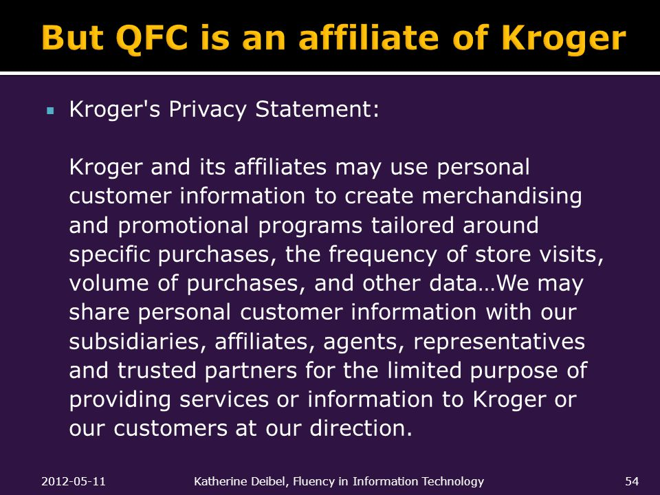  Kroger s Privacy Statement: Kroger and its affiliates may use personal customer information to create merchandising and promotional programs tailored around specific purchases, the frequency of store visits, volume of purchases, and other data…We may share personal customer information with our subsidiaries, affiliates, agents, representatives and trusted partners for the limited purpose of providing services or information to Kroger or our customers at our direction.