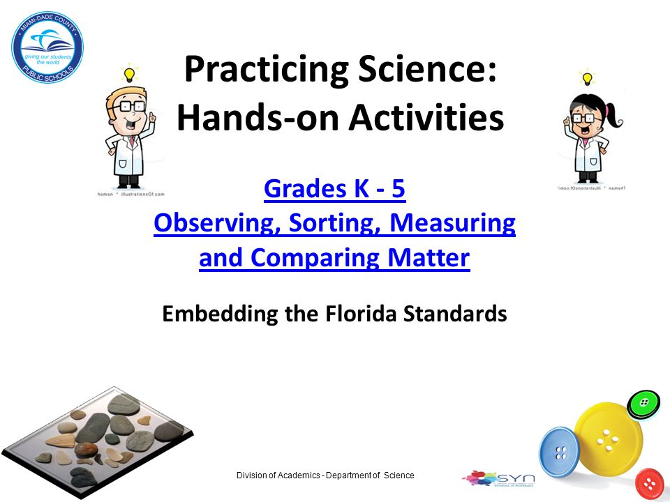 Practicing Science: Hands-on Activities Grades K - 5 Observing, Sorting, Measuring and Comparing Matter Embedding the Florida Standards Division of Ac