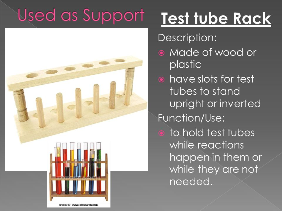 Test tube Rack Description:  Made of wood or plastic  have slots for test tubes to stand upright or inverted Function/Use:  to hold test tubes whil