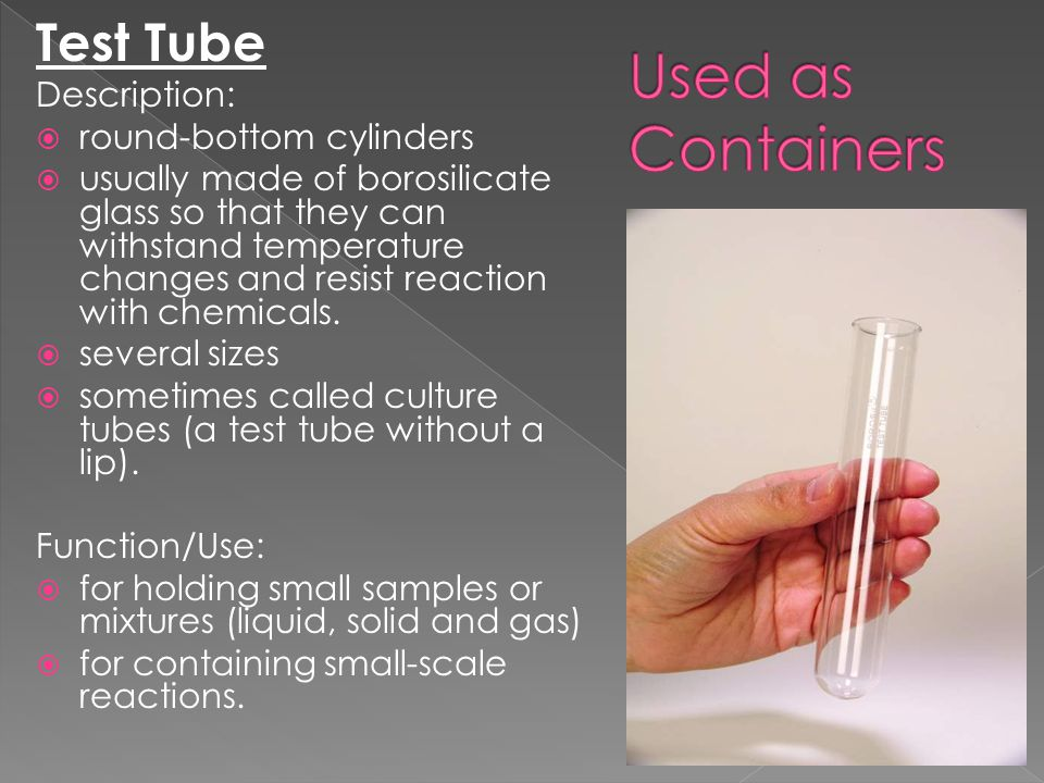 Test Tube Description:  round-bottom cylinders  usually made of borosilicate glass so that they can withstand temperature changes and resist reactio