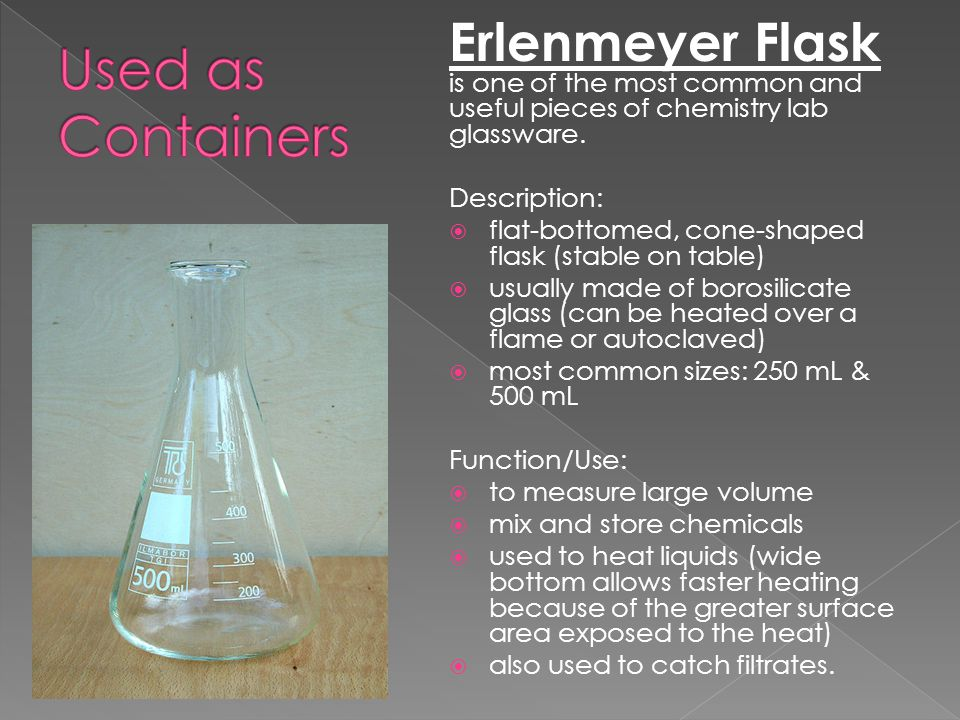 Erlenmeyer Flask is one of the most common and useful pieces of chemistry lab glassware. Description:  flat-bottomed, cone-shaped flask (stable on ta
