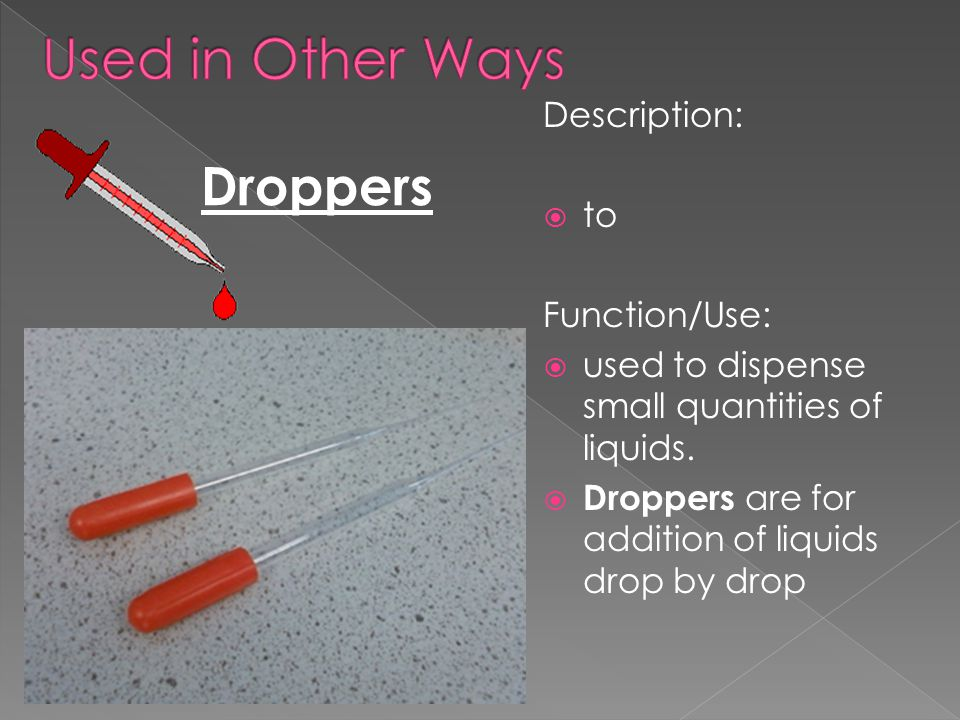 Description:  to Function/Use:  used to dispense small quantities of liquids.  Droppers are for addition of liquids drop by drop Droppers