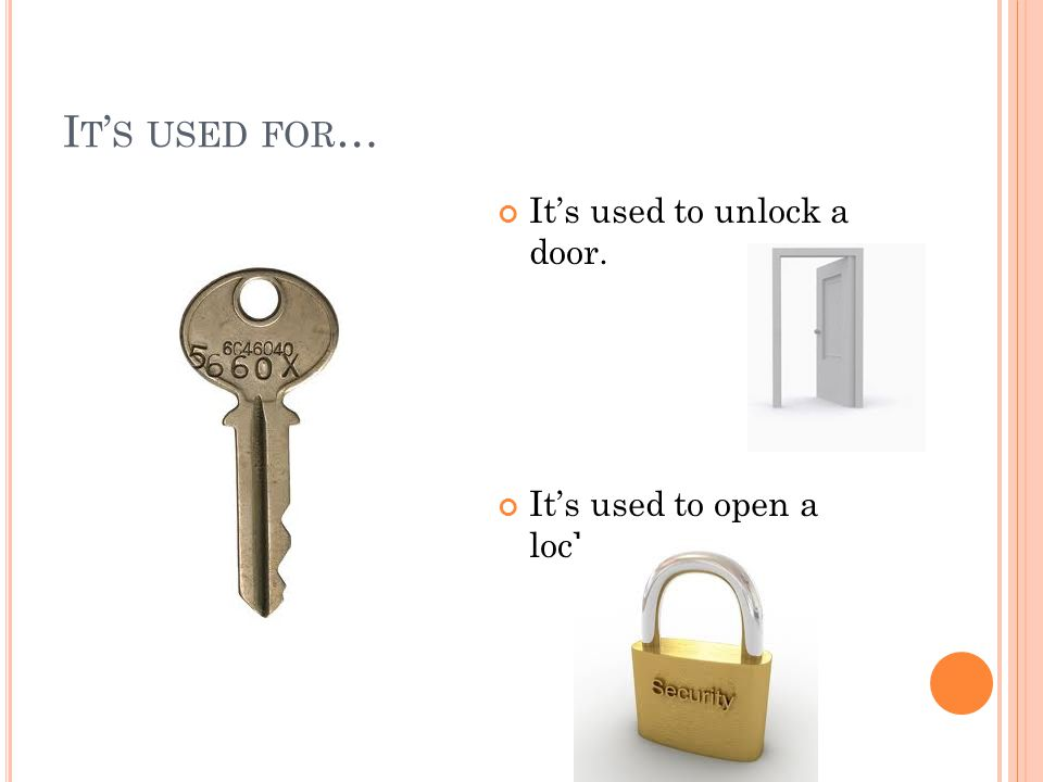 I T ' S USED FOR … It's used to unlock a door. It's used to open a lock.