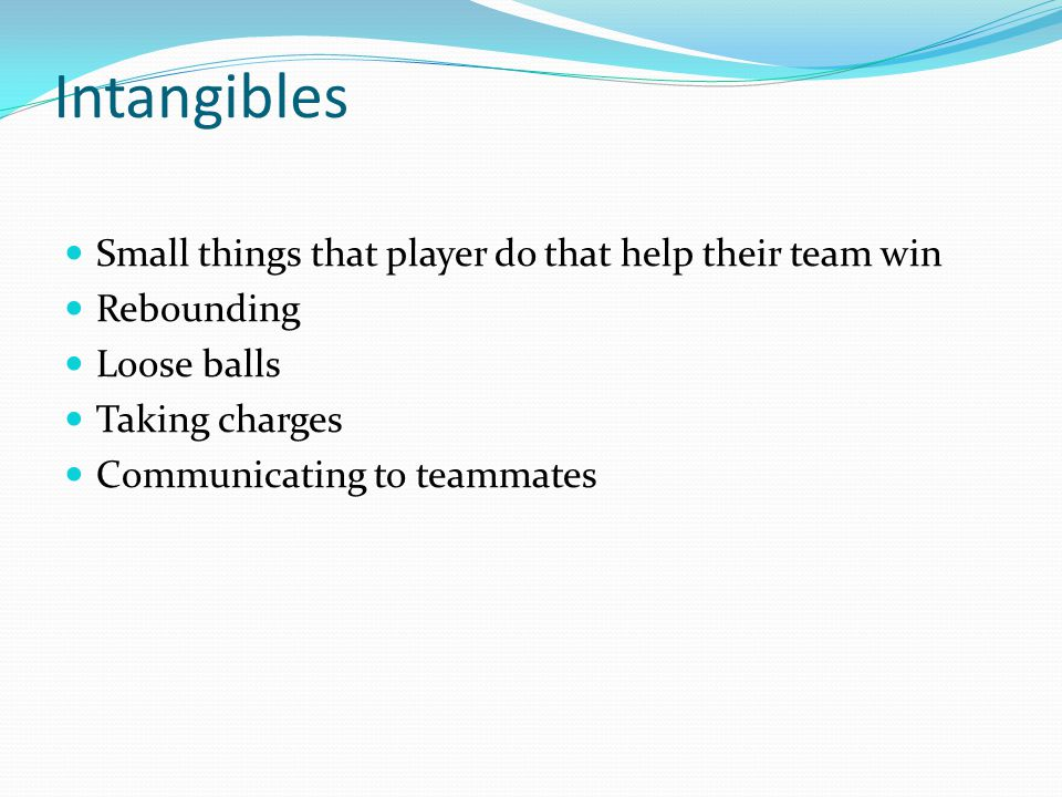 Intangibles Small things that player do that help their team win Rebounding Loose balls Taking charges Communicating to teammates