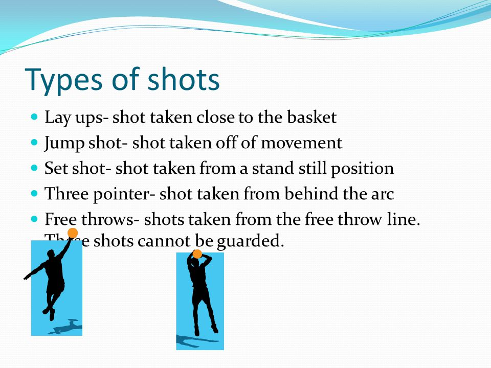 Types of shots Lay ups- shot taken close to the basket Jump shot- shot taken off of movement Set shot- shot taken from a stand still position Three po