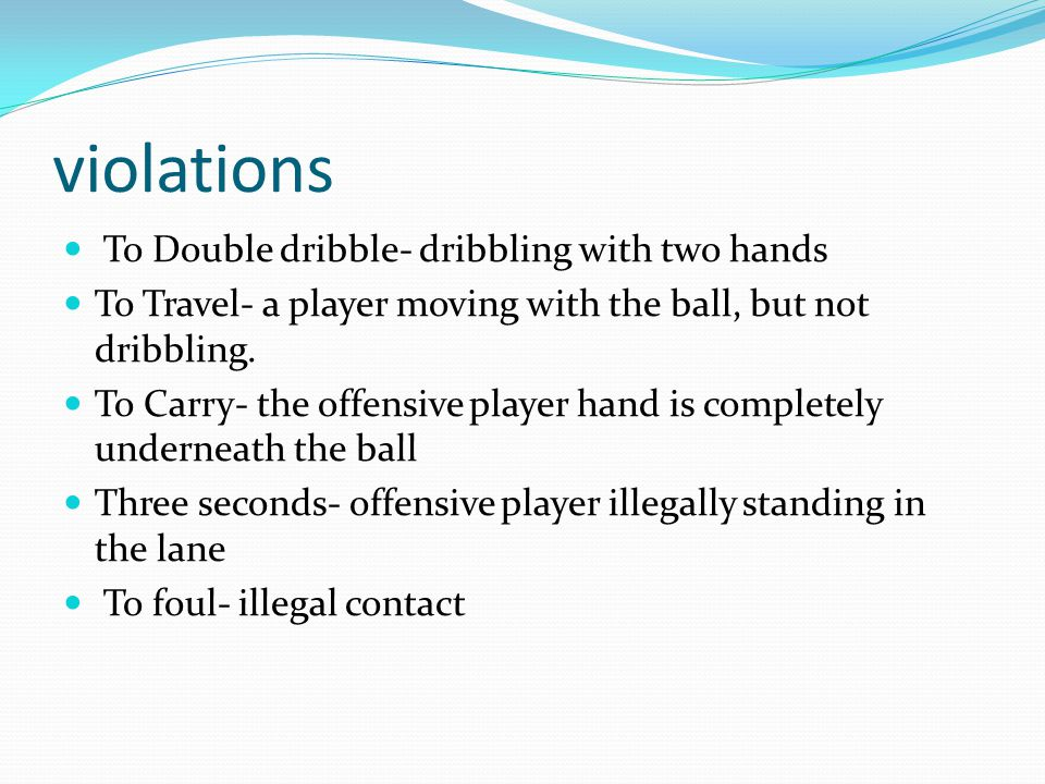 violations To Double dribble- dribbling with two hands To Travel- a player moving with the ball, but not dribbling. To Carry- the offensive player han