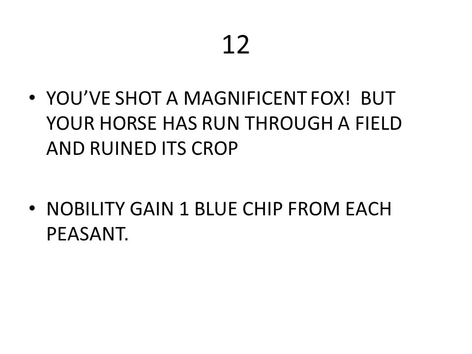 12 YOU'VE SHOT A MAGNIFICENT FOX! BUT YOUR HORSE HAS RUN THROUGH A FIELD AND RUINED ITS CROP NOBILITY GAIN 1 BLUE CHIP FROM EACH PEASANT.
