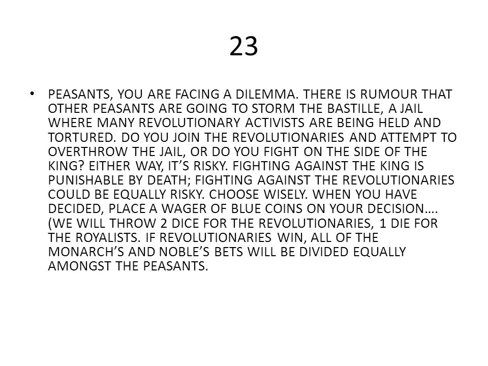 23 PEASANTS, YOU ARE FACING A DILEMMA. THERE IS RUMOUR THAT OTHER PEASANTS ARE GOING TO STORM THE BASTILLE, A JAIL WHERE MANY REVOLUTIONARY ACTIVISTS