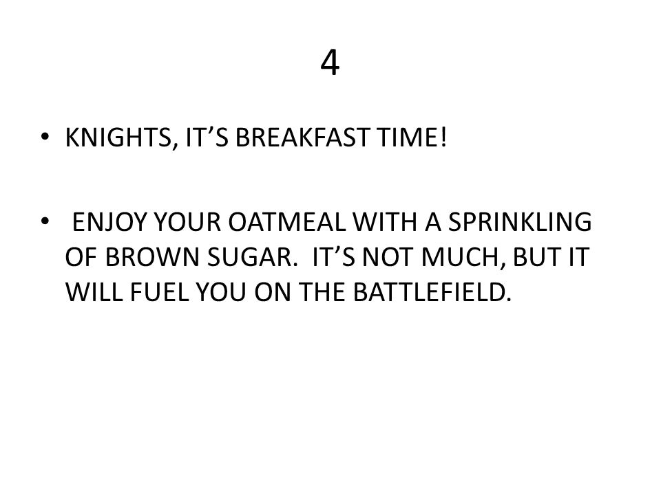 4 KNIGHTS, IT'S BREAKFAST TIME! ENJOY YOUR OATMEAL WITH A SPRINKLING OF BROWN SUGAR. IT'S NOT MUCH, BUT IT WILL FUEL YOU ON THE BATTLEFIELD.