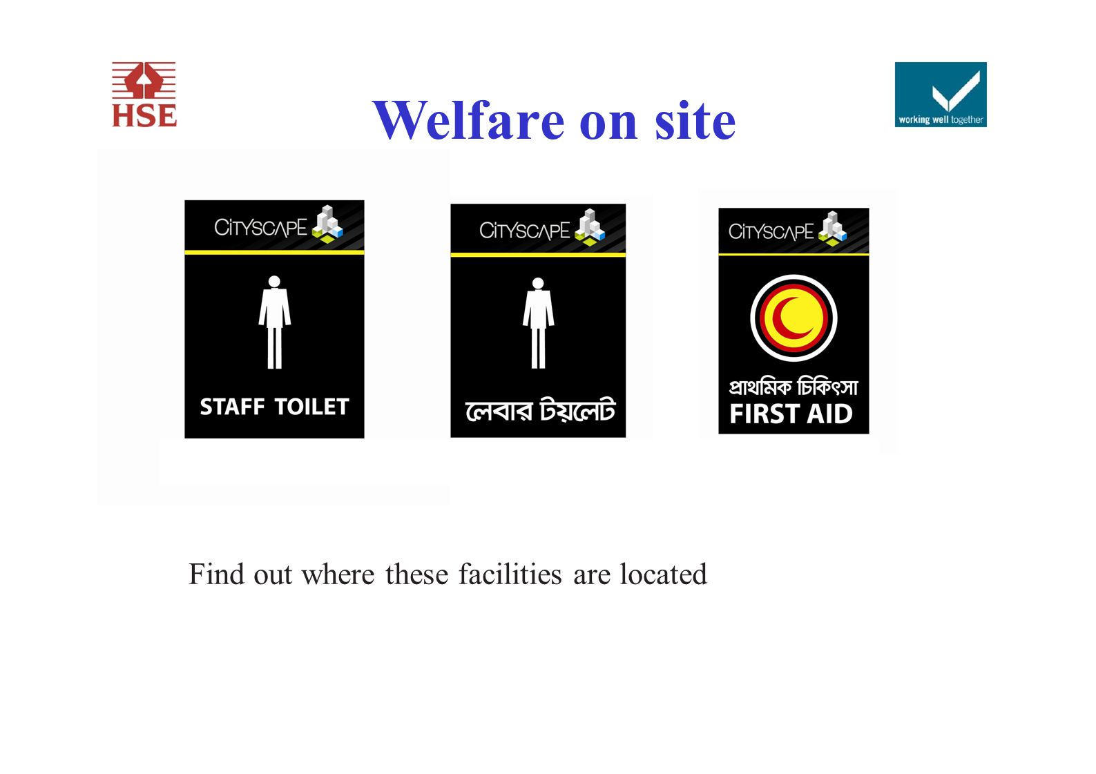 Welfare on site TOILETSCANTEENFIRST AID Find out where these facilities are located