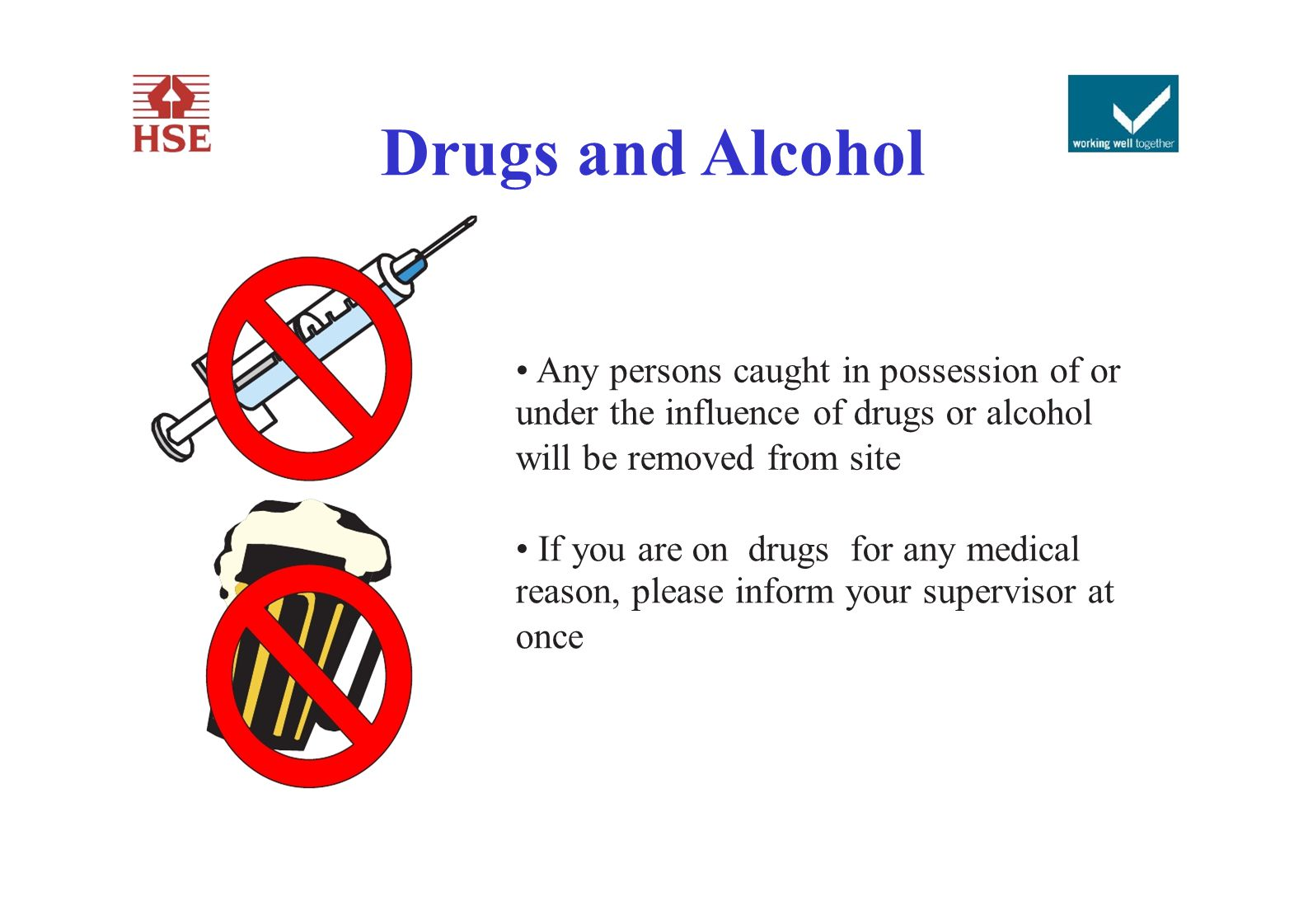 Drugs and Alcohol Any persons caught in possession of or under the influence of drugs or alcohol will be removed from site If you are on drugs for any
