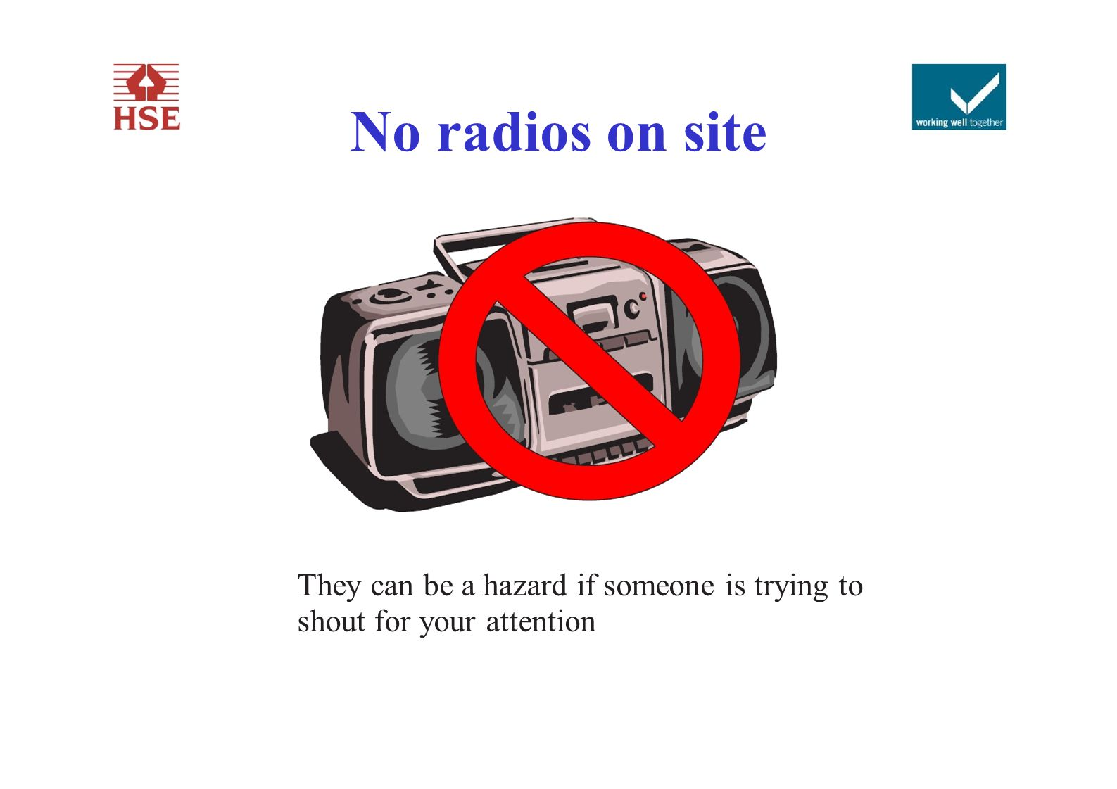 No radios on site They can be a hazard if someone is trying to shout for your attention