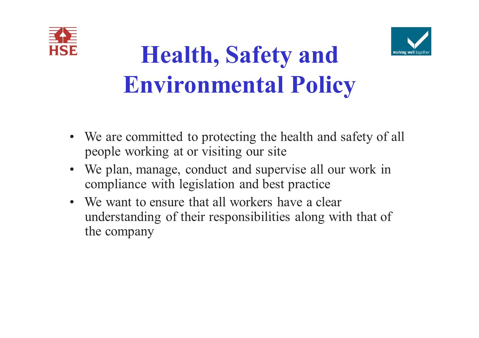 Health, Safety and Environmental Policy We are committed to protecting the health and safety of all people working at or visiting our site We plan, ma
