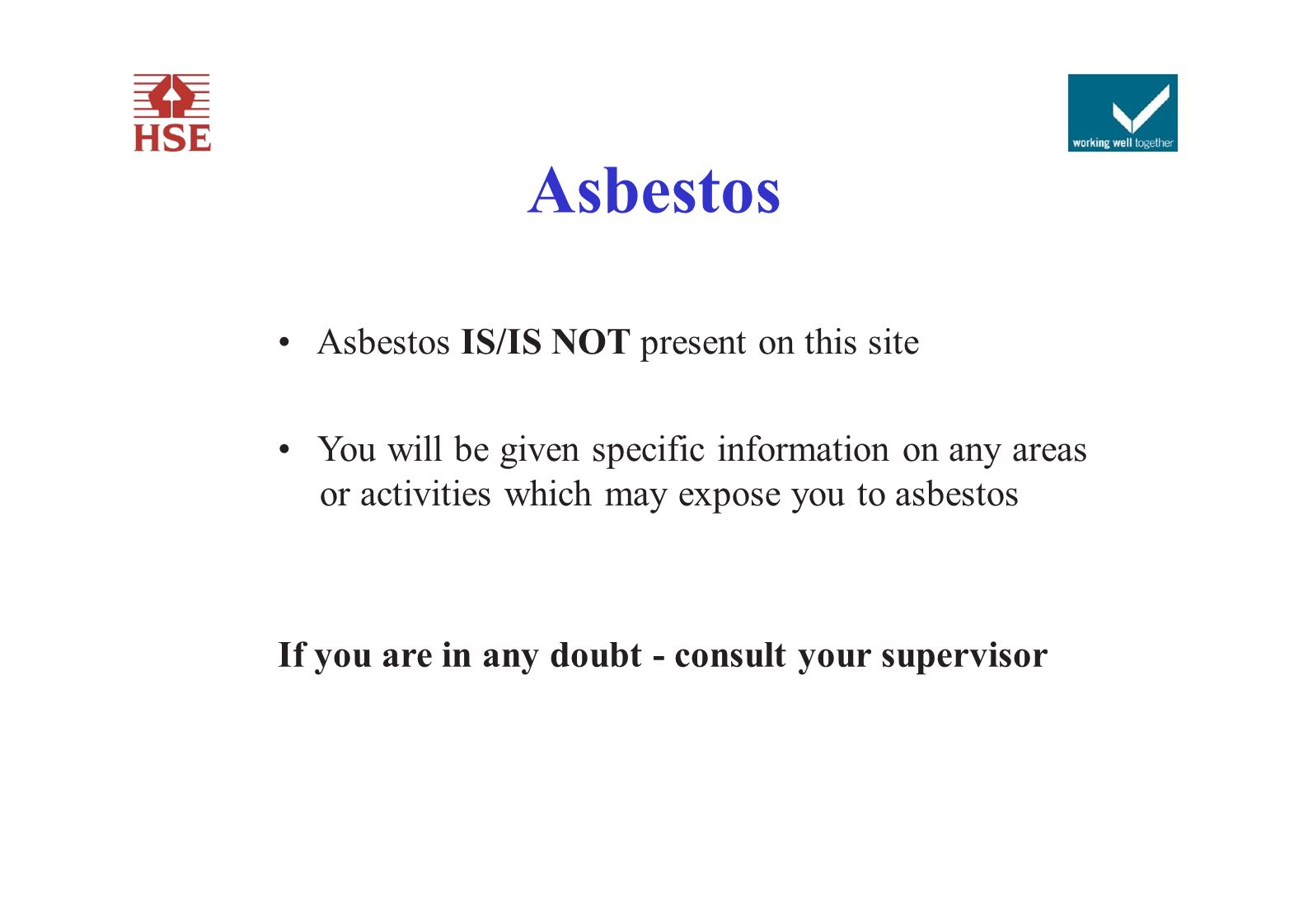 Asbestos Asbestos IS/IS NOT present on this site You will be given specific information on any areas or activities which may expose you to asbestos If