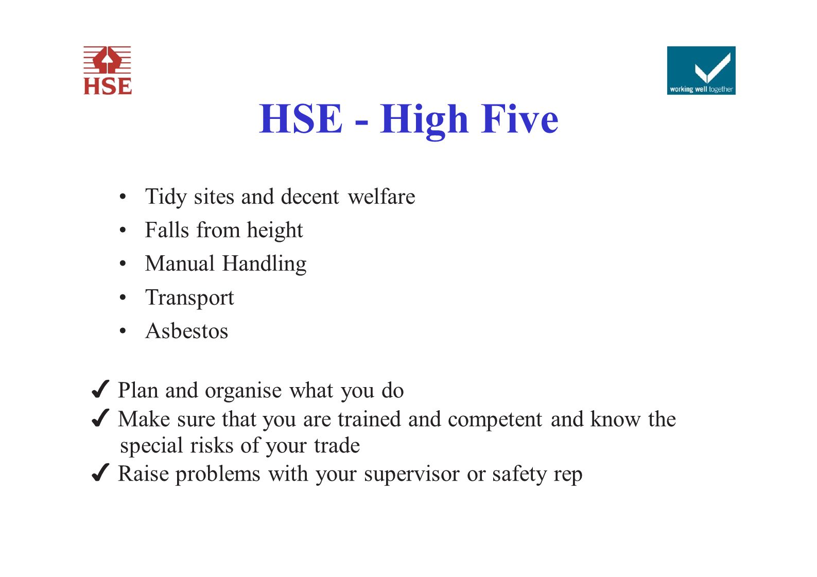 HSE - High Five Tidy sites and decent welfare Falls from height Manual Handling Transport Asbestos ✔ Plan and organise what you do ✔ Make sure that yo