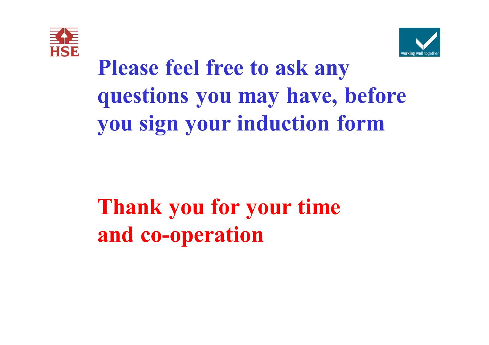 Please feel free to ask any questions you may have, before you sign your induction form Thank you for your time and co-operation