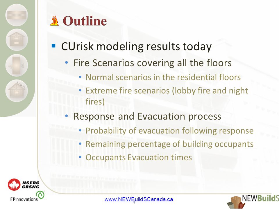 www.NEWBuildSCanada.ca  CUrisk modeling results today Fire Scenarios covering all the floors Normal scenarios in the residential floors Extreme fire scenarios (lobby fire and night fires) Response and Evacuation process Probability of evacuation following response Remaining percentage of building occupants Occupants Evacuation times 4