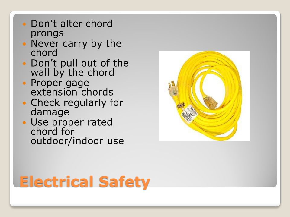 Electrical Safety Don't alter chord prongs Never carry by the chord Don't pull out of the wall by the chord Proper gage extension chords Check regularly for damage Use proper rated chord for outdoor/indoor use