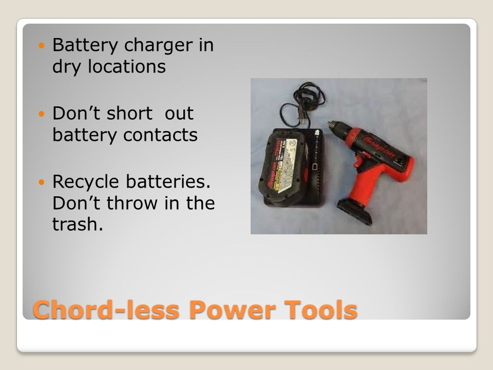 Chord-less Power Tools Battery charger in dry locations Don't short out battery contacts Recycle batteries.