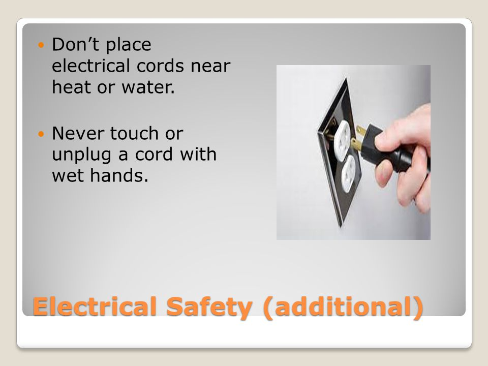 Electrical Safety (additional) Don't place electrical cords near heat or water.