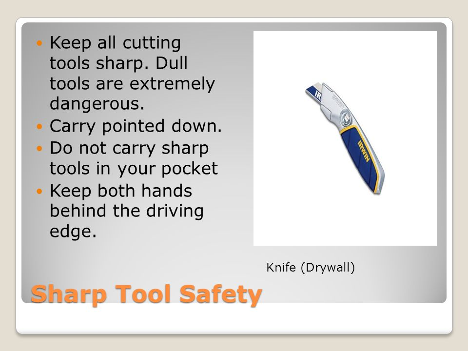 Sharp Tool Safety Keep all cutting tools sharp. Dull tools are extremely dangerous.