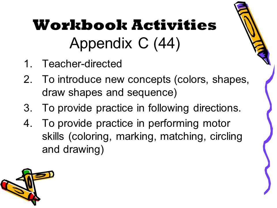 Workbook Activities Appendix C (44) 1.Teacher-directed 2.To introduce new concepts (colors, shapes, draw shapes and sequence) 3.To provide practice in following directions.