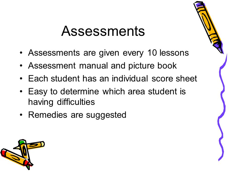 Assessments Assessments are given every 10 lessons Assessment manual and picture book Each student has an individual score sheet Easy to determine which area student is having difficulties Remedies are suggested