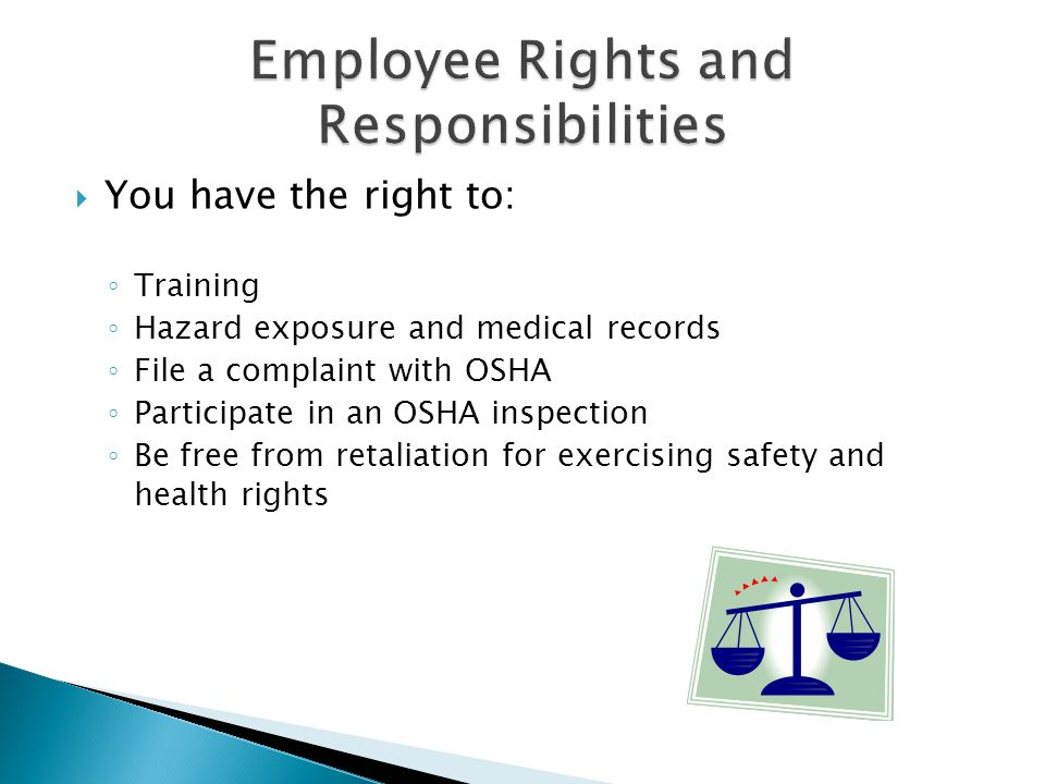  You have the right to: ◦ Training ◦ Hazard exposure and medical records ◦ File a complaint with OSHA ◦ Participate in an OSHA inspection ◦ Be free from retaliation for exercising safety and health rights
